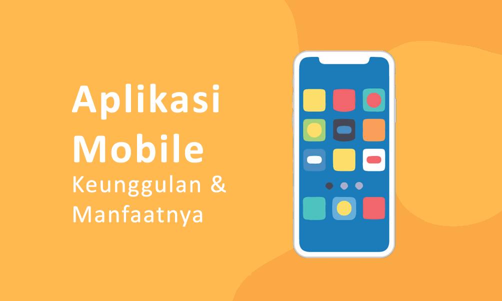 Pengertian Keunggulan Serta Manfaat Aplikasi Mobile