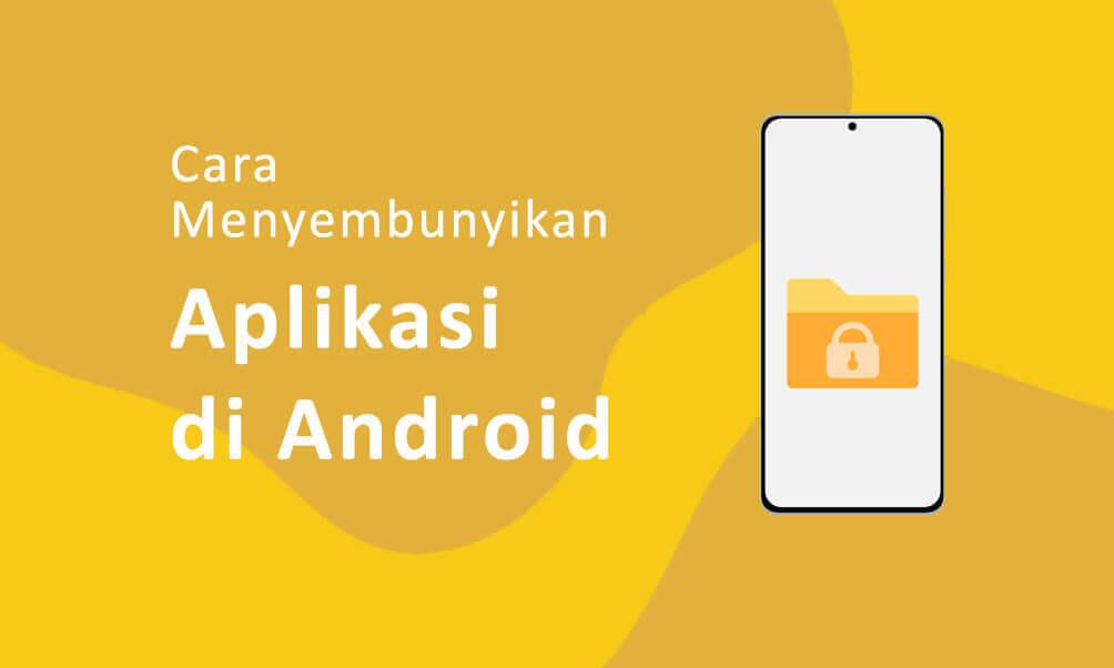 Cara Ampuh Menyembunyikan Aplikasi di Android