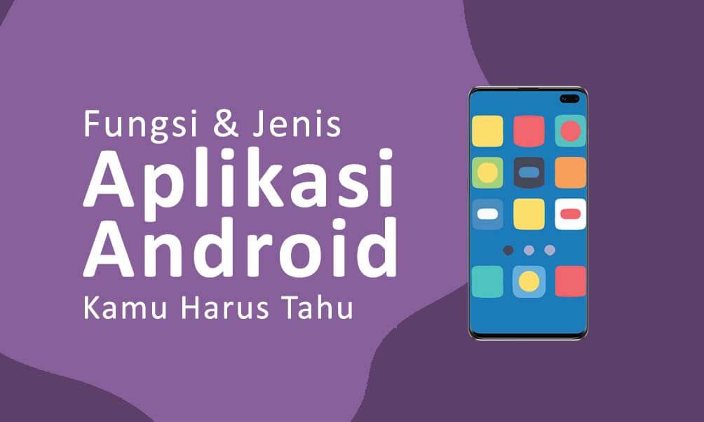 Fungsi dan Jenis Aplikasi Android Yang Kamu Harus Tahu!