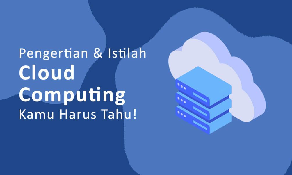 Pengertian Dan Istilah Dalam Cloud Computing Yang Kamu Harus Tahu!